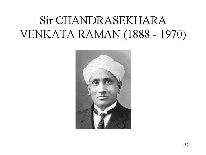 Sir CHANDRASEKHARA VENKATA RAMAN (1888 - 1970) 37