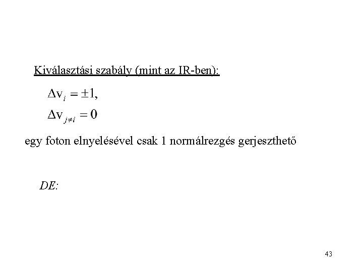 Kiválasztási szabály (mint az IR-ben): egy foton elnyelésével csak 1 normálrezgés gerjeszthető DE: 43