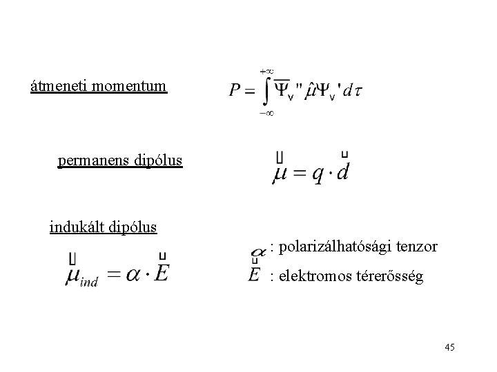 átmeneti momentum permanens dipólus indukált dipólus : polarizálhatósági tenzor : elektromos térerősség 45