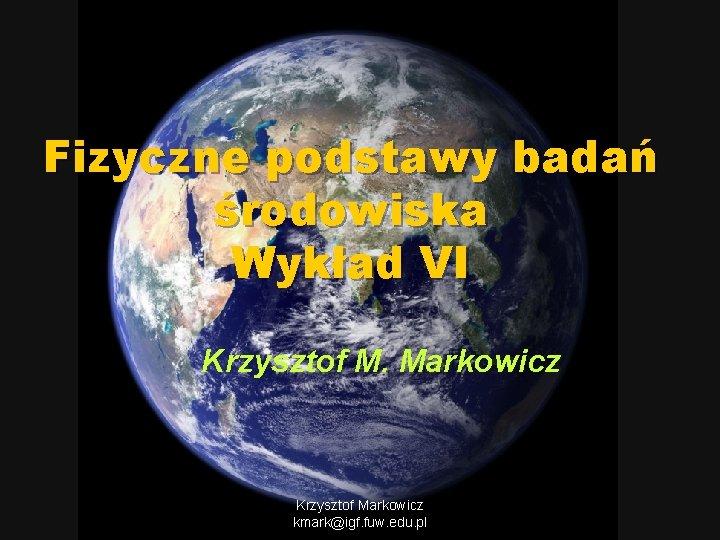 Fizyczne podstawy badań środowiska Wykład VI Krzysztof M. Markowicz Krzysztof Markowicz kmark@igf. fuw. edu.