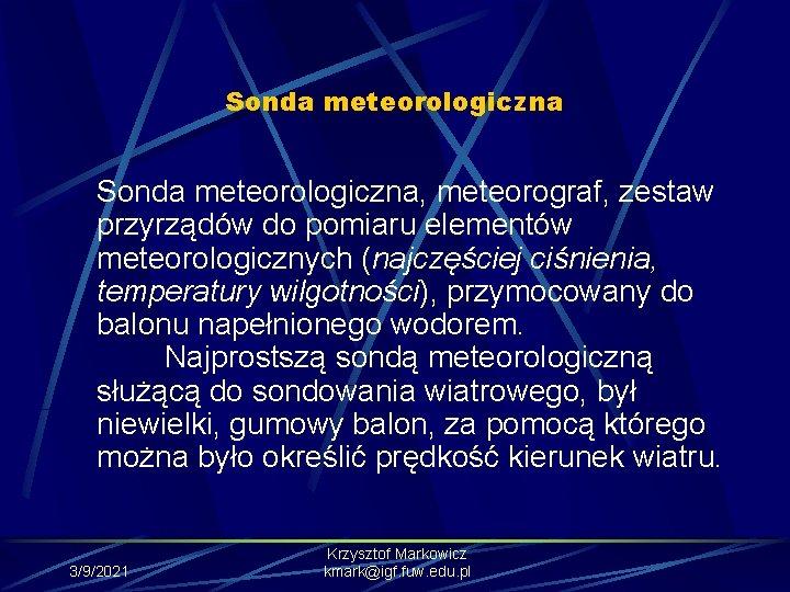 Sonda meteorologiczna, meteorograf, zestaw przyrządów do pomiaru elementów meteorologicznych (najczęściej ciśnienia, temperatury wilgotności), przymocowany