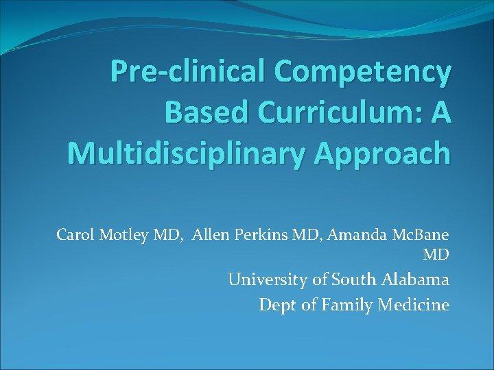 Pre-clinical Competency Based Curriculum: A Multidisciplinary Approach Carol Motley MD, Allen Perkins MD, Amanda