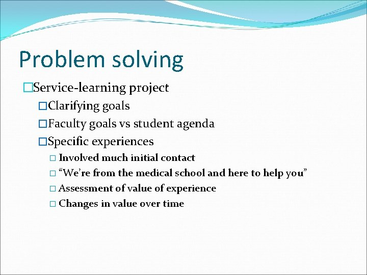 Problem solving �Service-learning project �Clarifying goals �Faculty goals vs student agenda �Specific experiences �