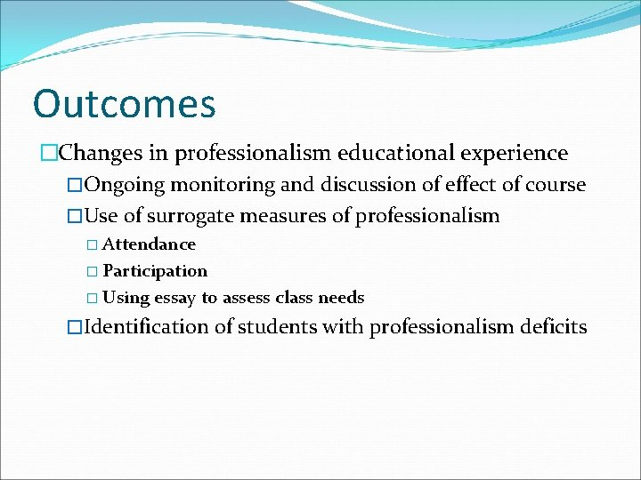 Outcomes �Changes in professionalism educational experience �Ongoing monitoring and discussion of effect of course