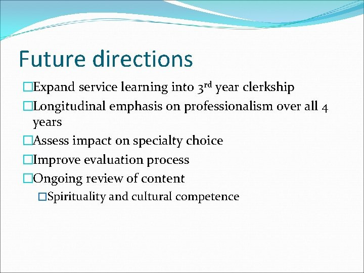 Future directions �Expand service learning into 3 rd year clerkship �Longitudinal emphasis on professionalism