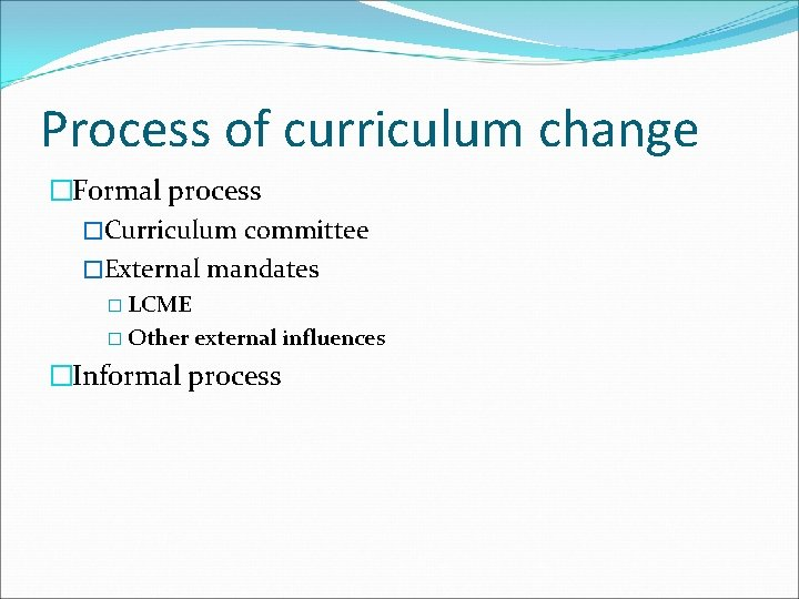 Process of curriculum change �Formal process �Curriculum committee �External mandates � LCME � Other