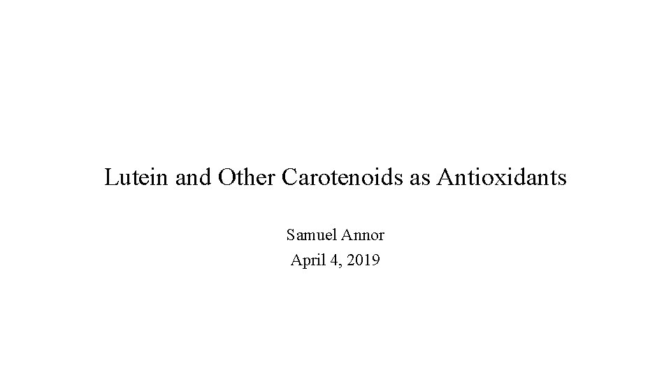 Lutein and Other Carotenoids as Antioxidants Samuel Annor April 4, 2019