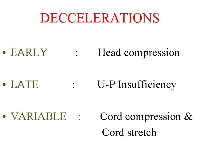 DECCELERATIONS • EARLY : Head compression • LATE : U-P Insufficiency • VARIABLE :