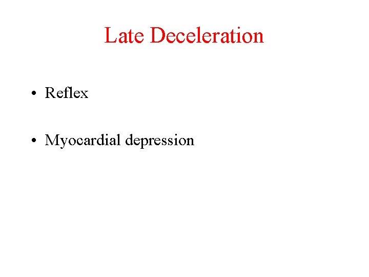Late Deceleration • Reflex • Myocardial depression