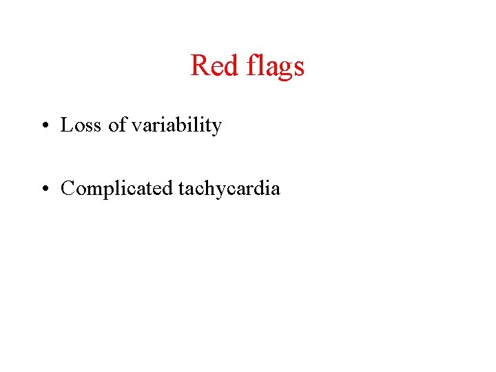 Red flags • Loss of variability • Complicated tachycardia