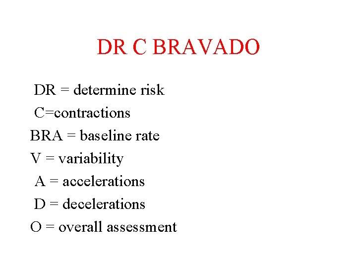 DR C BRAVADO DR = determine risk C=contractions BRA = baseline rate V =