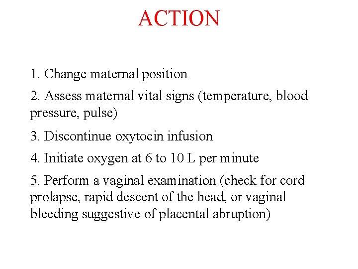 ACTION 1. Change maternal position 2. Assess maternal vital signs (temperature, blood pressure, pulse)