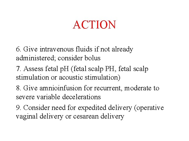 ACTION 6. Give intravenous fluids if not already administered; consider bolus 7. Assess fetal