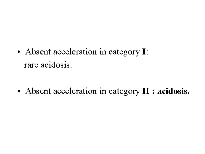 • Absent acceleration in category I: rare acidosis. • Absent acceleration in category