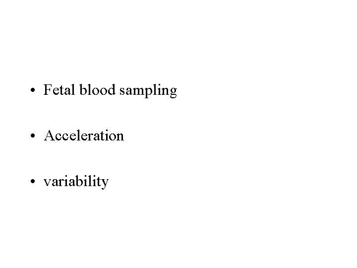 • Fetal blood sampling • Acceleration • variability