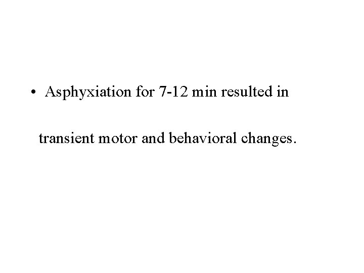 • Asphyxiation for 7 -12 min resulted in transient motor and behavioral changes.