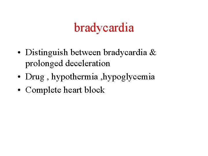 bradycardia • Distinguish between bradycardia & prolonged deceleration • Drug , hypothermia , hypoglycemia