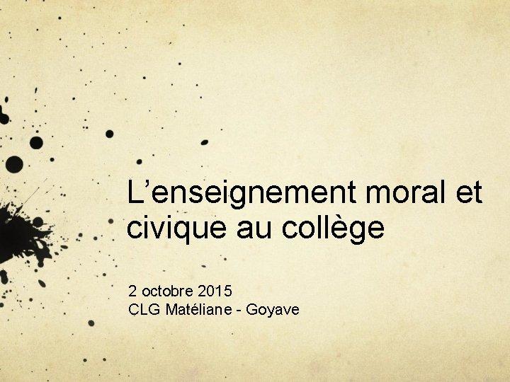 L'enseignement moral et civique au collège 2 octobre 2015 CLG Matéliane - Goyave