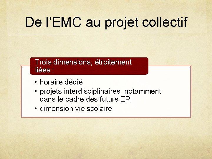 De l'EMC au projet collectif Trois dimensions, étroitement liées : • horaire dédié •
