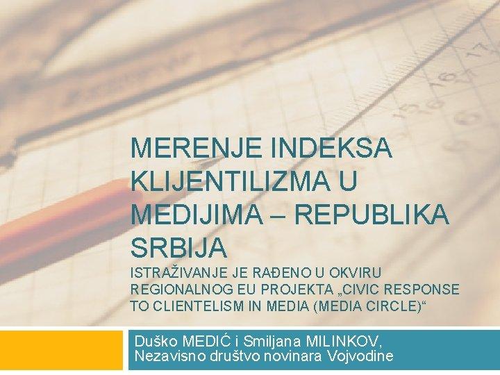MERENJE INDEKSA KLIJENTILIZMA U MEDIJIMA – REPUBLIKA SRBIJA ISTRAŽIVANJE JE RAĐENO U OKVIRU REGIONALNOG