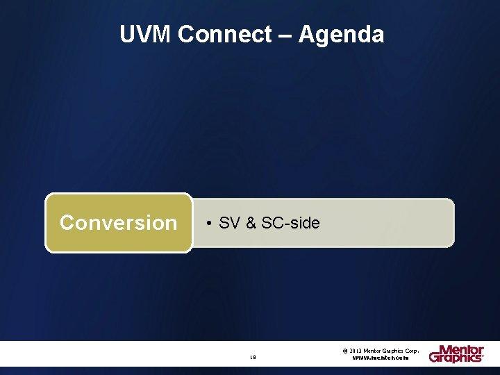 UVM Connect – Agenda Conversion • SV & SC-side 18 © 2013 Mentor Graphics