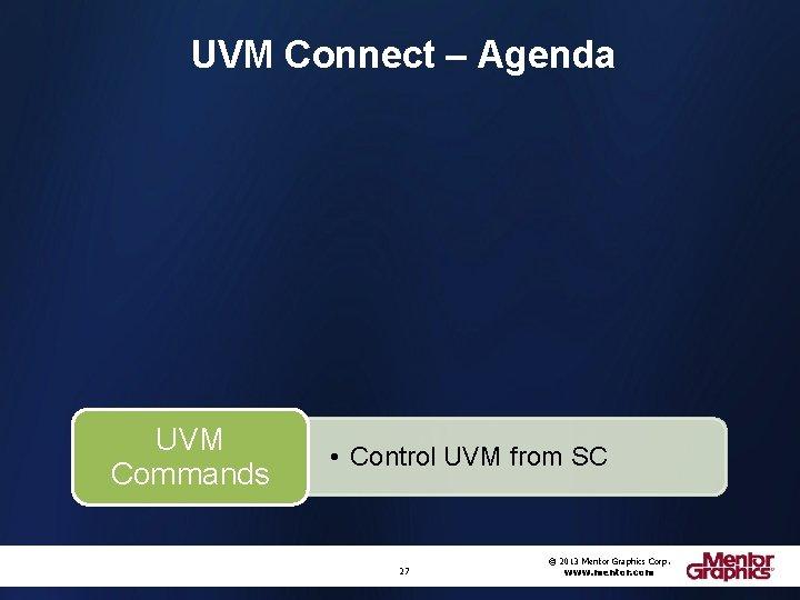 UVM Connect – Agenda UVM Commands • Control UVM from SC 27 © 2013