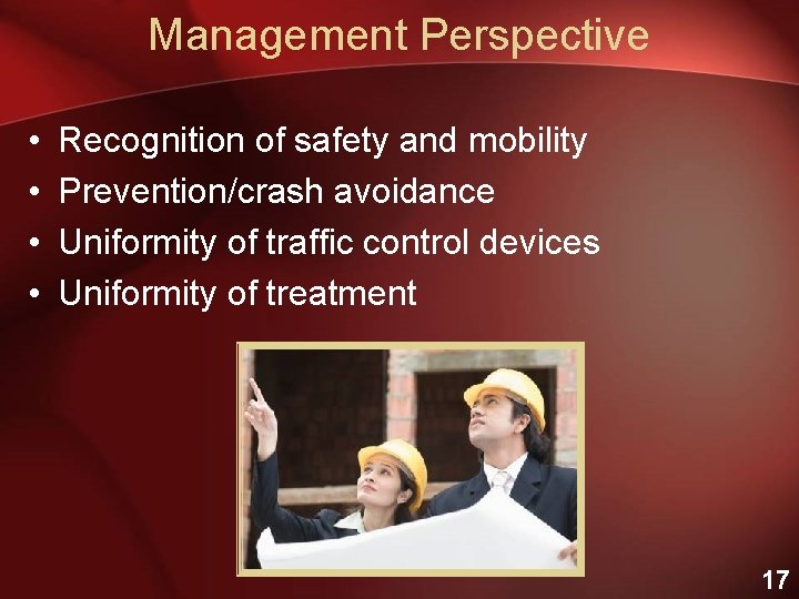 Management Perspective • • Recognition of safety and mobility Prevention/crash avoidance Uniformity of traffic