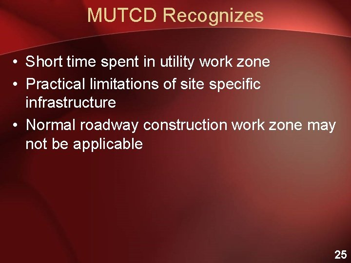 MUTCD Recognizes • Short time spent in utility work zone • Practical limitations of