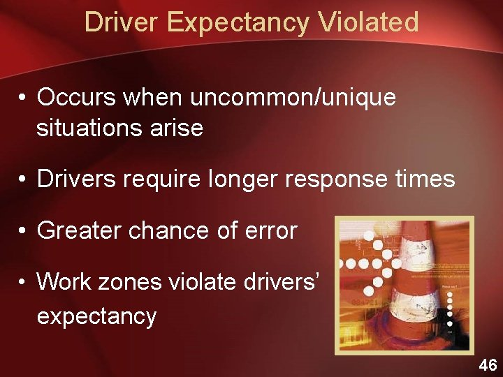 Driver Expectancy Violated • Occurs when uncommon/unique situations arise • Drivers require longer response