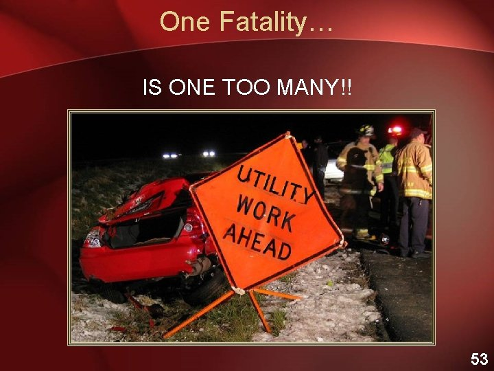 One Fatality… IS ONE TOO MANY!! 53