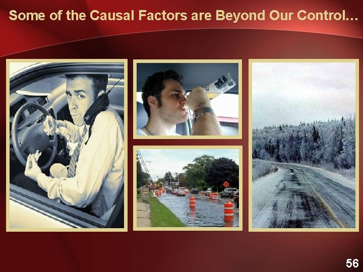 Some of the Causal Factors are Beyond Our Control… 56