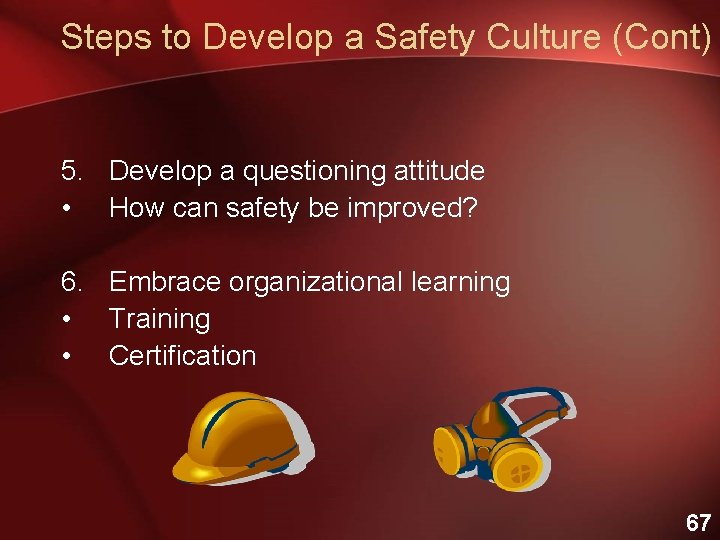 Steps to Develop a Safety Culture (Cont) 5. Develop a questioning attitude • How