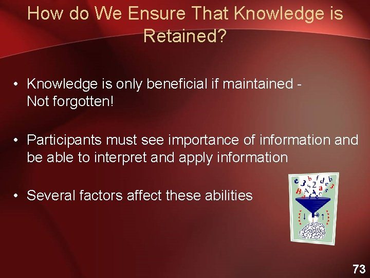 How do We Ensure That Knowledge is Retained? • Knowledge is only beneficial if