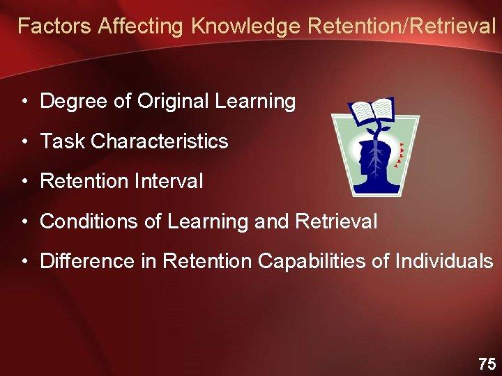 Factors Affecting Knowledge Retention/Retrieval • Degree of Original Learning • Task Characteristics • Retention