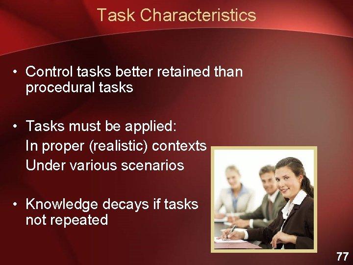Task Characteristics • Control tasks better retained than procedural tasks • Tasks must be