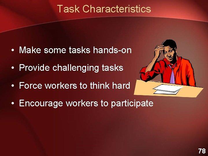 Task Characteristics • Make some tasks hands-on • Provide challenging tasks • Force workers