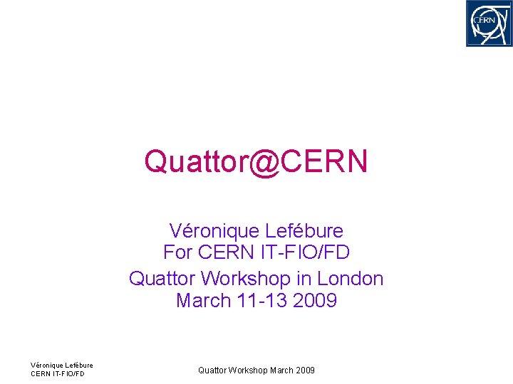 Quattor@CERN Véronique Lefébure For CERN IT-FIO/FD Quattor Workshop in London March 11 -13 2009