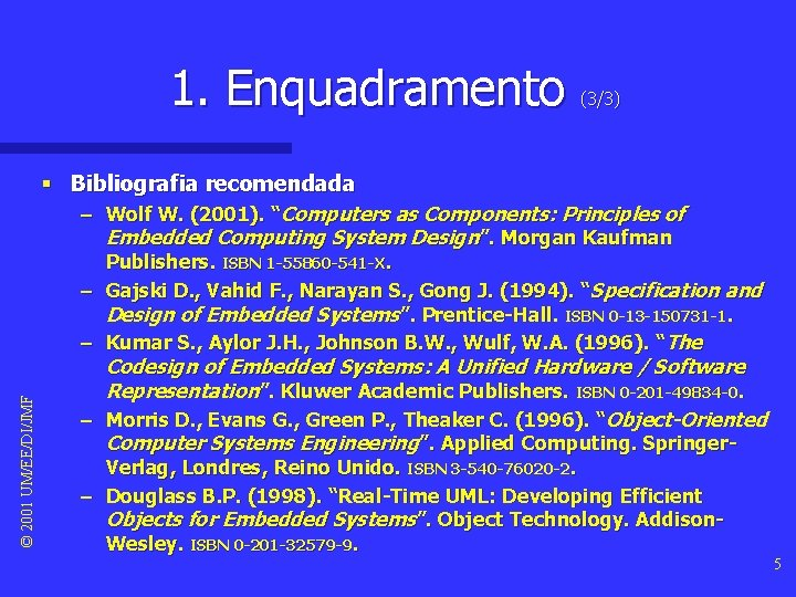 "1. Enquadramento (3/3) © 2001 UM/EE/DI/JMF § Bibliografia recomendada – Wolf W. (2001). ""Computers"