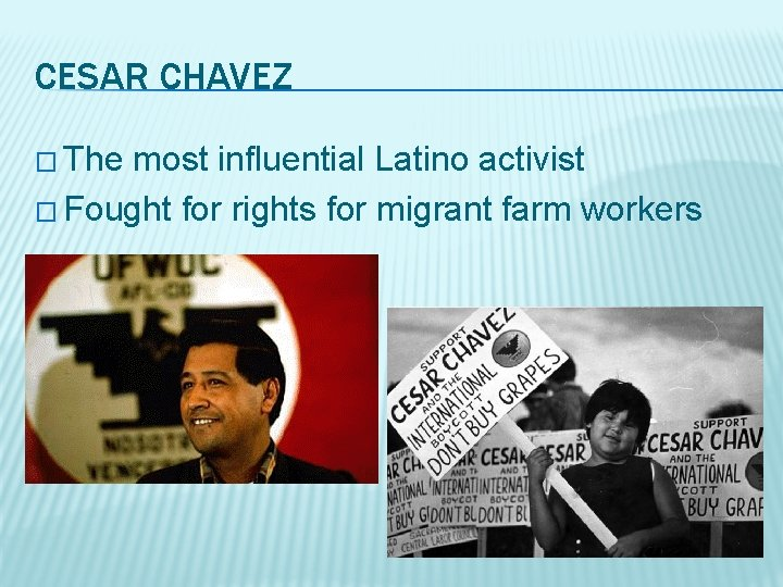 CESAR CHAVEZ � The most influential Latino activist � Fought for rights for migrant