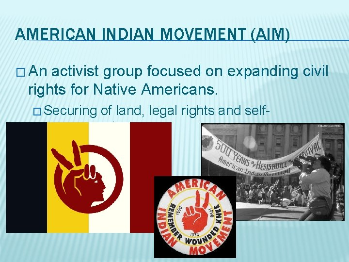 AMERICAN INDIAN MOVEMENT (AIM) � An activist group focused on expanding civil rights for