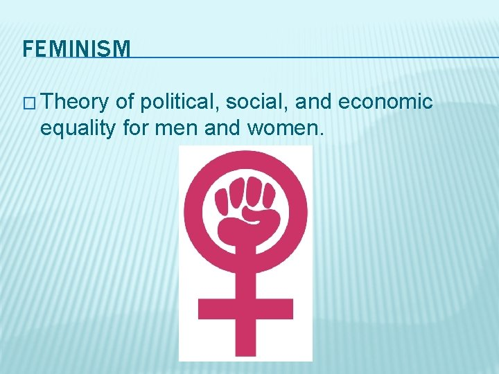 FEMINISM � Theory of political, social, and economic equality for men and women.