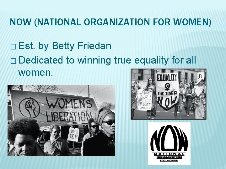 NOW (NATIONAL ORGANIZATION FOR WOMEN) � Est. by Betty Friedan � Dedicated to winning