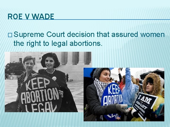 ROE V WADE � Supreme Court decision that assured women the right to legal