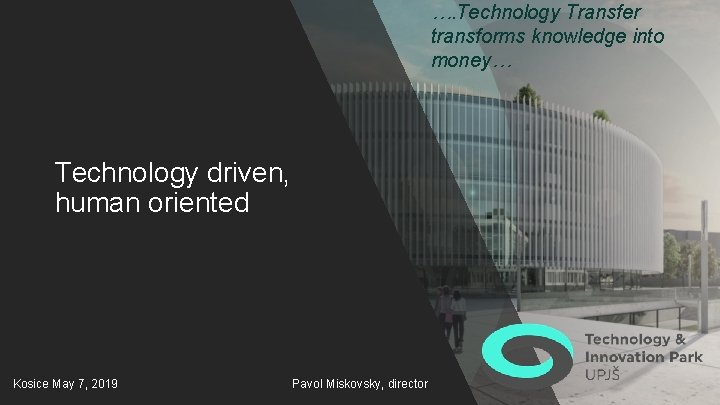…. Technology Transfer transforms knowledge into money… Technology driven, human oriented Kosice May 7,