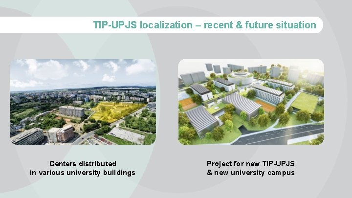 TIP-UPJS localization – recent & future situation Centers distributed in various university buildings Project