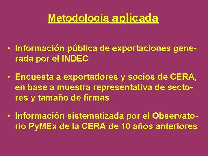 Metodología aplicada • Información pública de exportaciones generada por el INDEC • Encuesta a