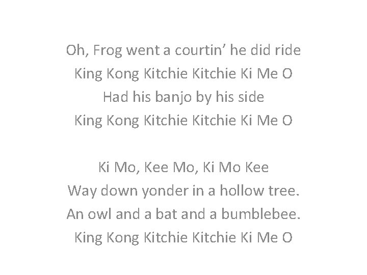 Oh, Frog went a courtin' he did ride King Kong Kitchie Ki Me O