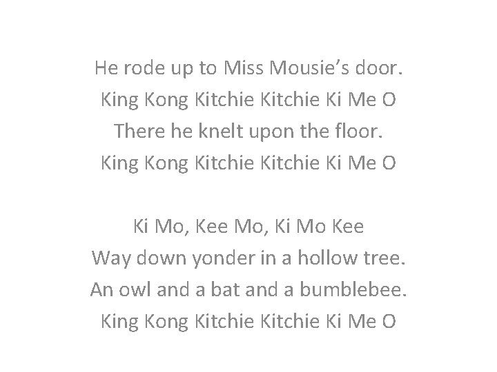 He rode up to Miss Mousie's door. King Kong Kitchie Ki Me O There