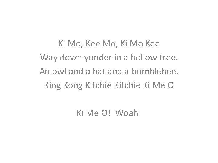 Ki Mo, Kee Mo, Ki Mo Kee Way down yonder in a hollow tree.