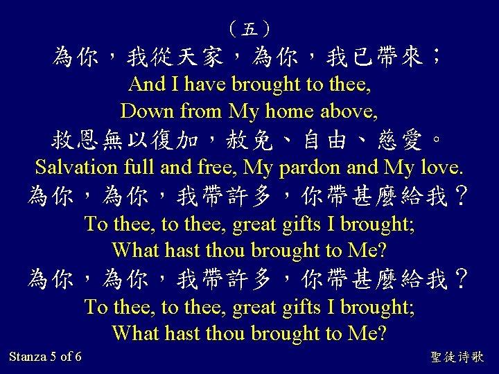 (五) 為你,我從天家,為你,我已帶來; And I have brought to thee, Down from My home above, 救恩無以復加,赦免、自由、慈愛。